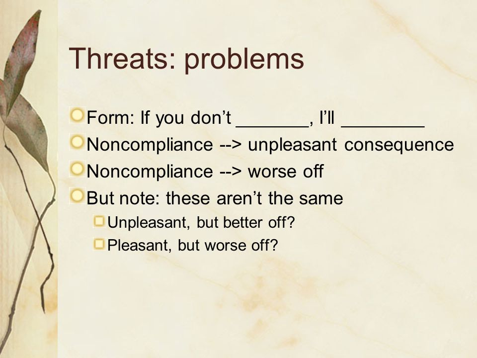 Threats: problems Form: If you don't _______, I'll ________ Noncompliance --> unpleasant consequence Noncompliance --> worse off But note: these aren'