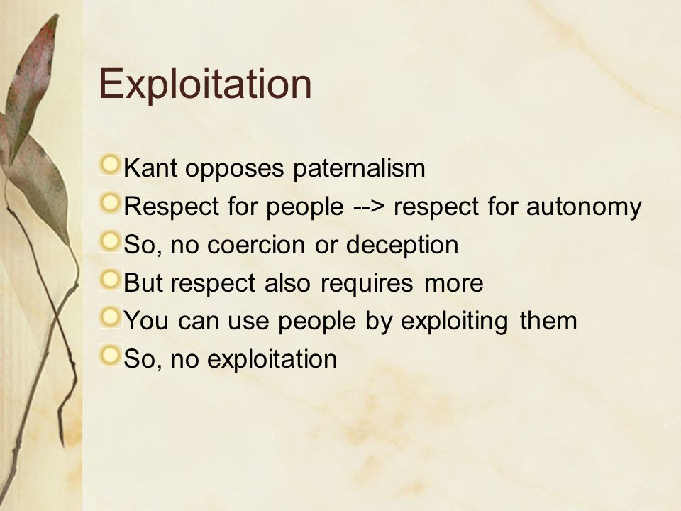 Exploitation Kant opposes paternalism Respect for people --> respect for autonomy So, no coercion or deception But respect also requires more You can