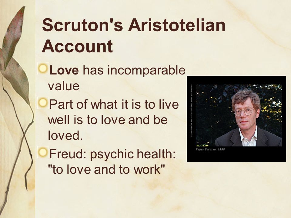 Scruton's Aristotelian Account Love has incomparable value Part of what it is to live well is to love and be loved. Freud: psychic health: