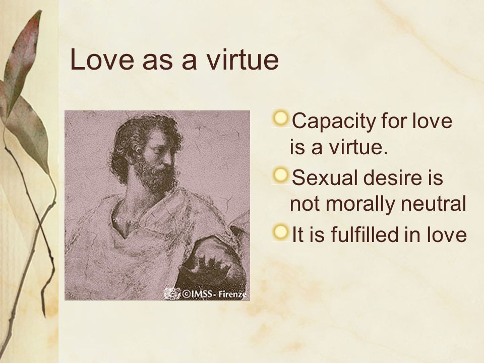 Love as a virtue Capacity for love is a virtue. Sexual desire is not morally neutral It is fulfilled in love
