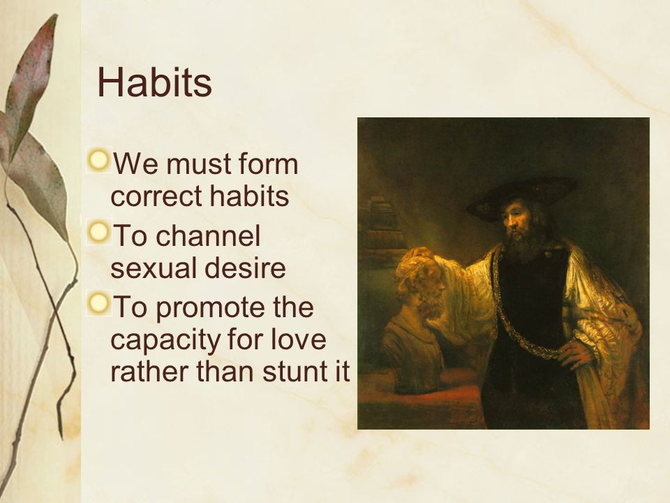 Habits We must form correct habits To channel sexual desire To promote the capacity for love rather than stunt it