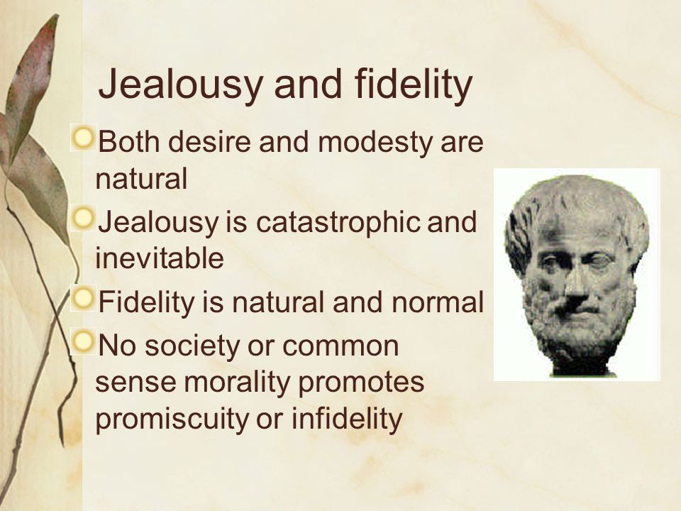 Jealousy and fidelity Both desire and modesty are natural Jealousy is catastrophic and inevitable Fidelity is natural and normal No society or common sense morality promotes promiscuity or infidelity