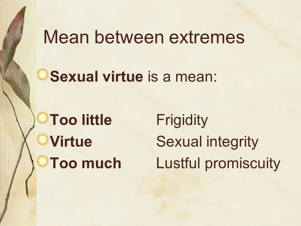 Mean between extremes Sexual virtue is a mean: Too littleFrigidity VirtueSexual integrity Too muchLustful promiscuity