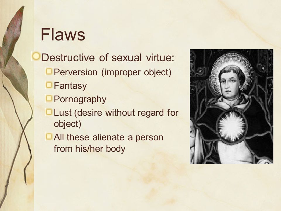 Flaws Destructive of sexual virtue: Perversion (improper object) Fantasy Pornography Lust (desire without regard for object) All these alienate a person from his/her body