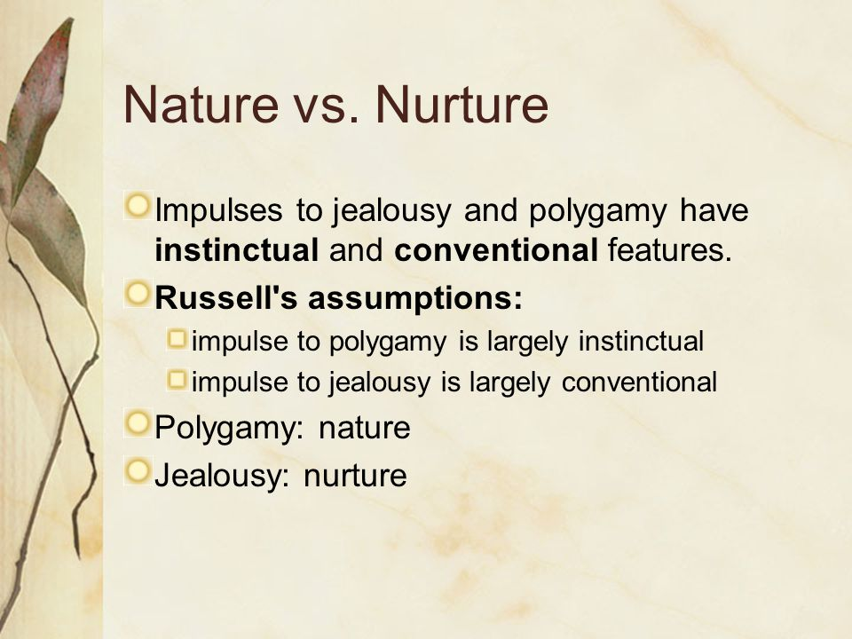 Nature vs. Nurture Impulses to jealousy and polygamy have instinctual and conventional features. Russell's assumptions: impulse to polygamy is largely