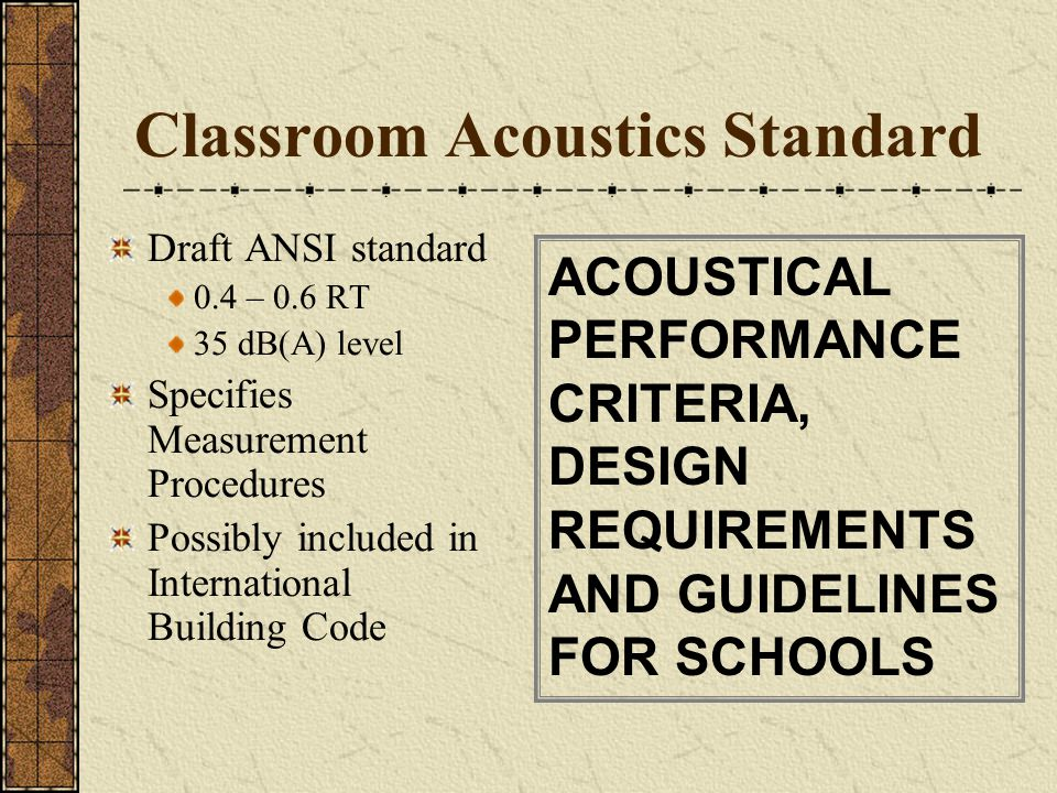 Classroom Acoustics Standard Draft ANSI standard 0.4 – 0.6 RT 35 dB(A) level Specifies Measurement Procedures Possibly included in International Build