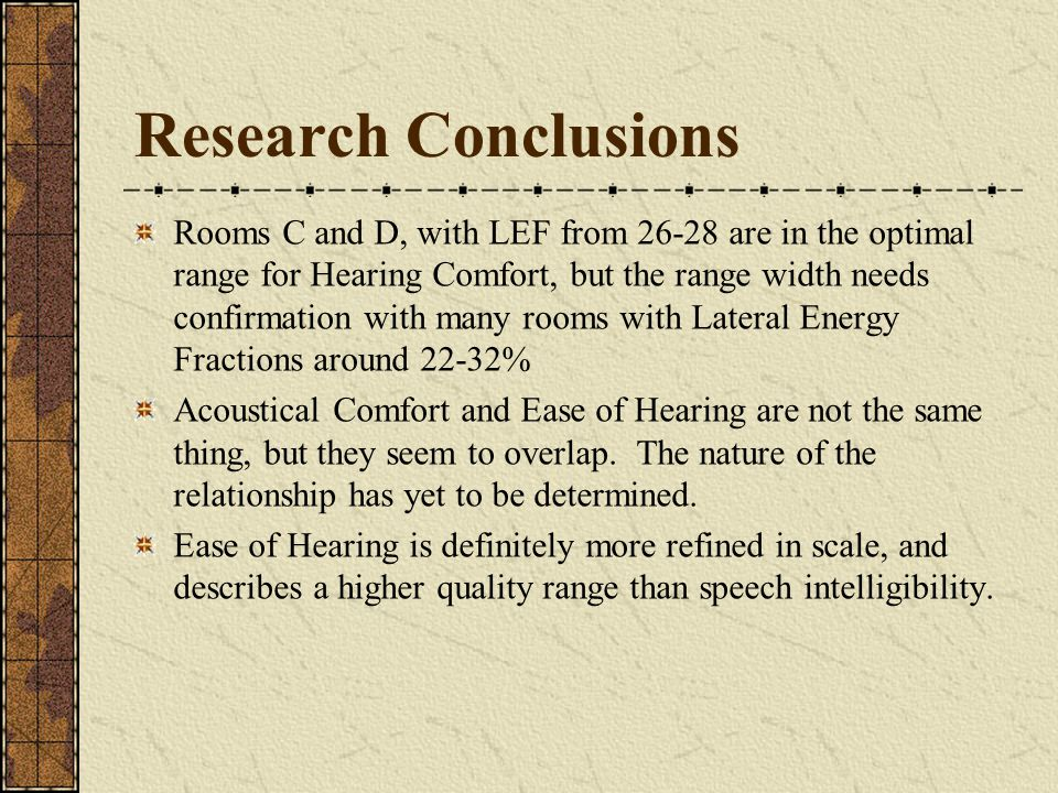 Research Conclusions Rooms C and D, with LEF from 26-28 are in the optimal range for Hearing Comfort, but the range width needs confirmation with many rooms with Lateral Energy Fractions around 22-32% Acoustical Comfort and Ease of Hearing are not the same thing, but they seem to overlap.