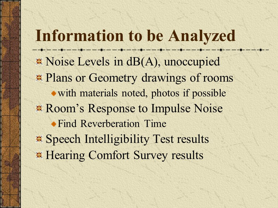 Information to be Analyzed Noise Levels in dB(A), unoccupied Plans or Geometry drawings of rooms with materials noted, photos if possible Room's Response to Impulse Noise Find Reverberation Time Speech Intelligibility Test results Hearing Comfort Survey results