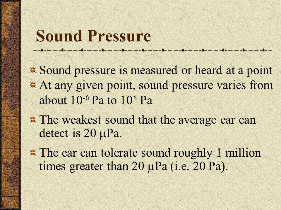 Sound Pressure Sound pressure is measured or heard at a point At any given point, sound pressure varies from about 10 -6 Pa to 10 5 Pa The weakest sou