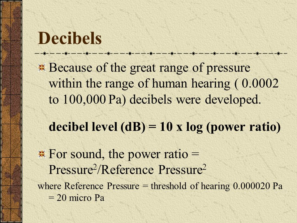Decibels Because of the great range of pressure within the range of human hearing ( 0.0002 to 100,000 Pa) decibels were developed. decibel level (dB)