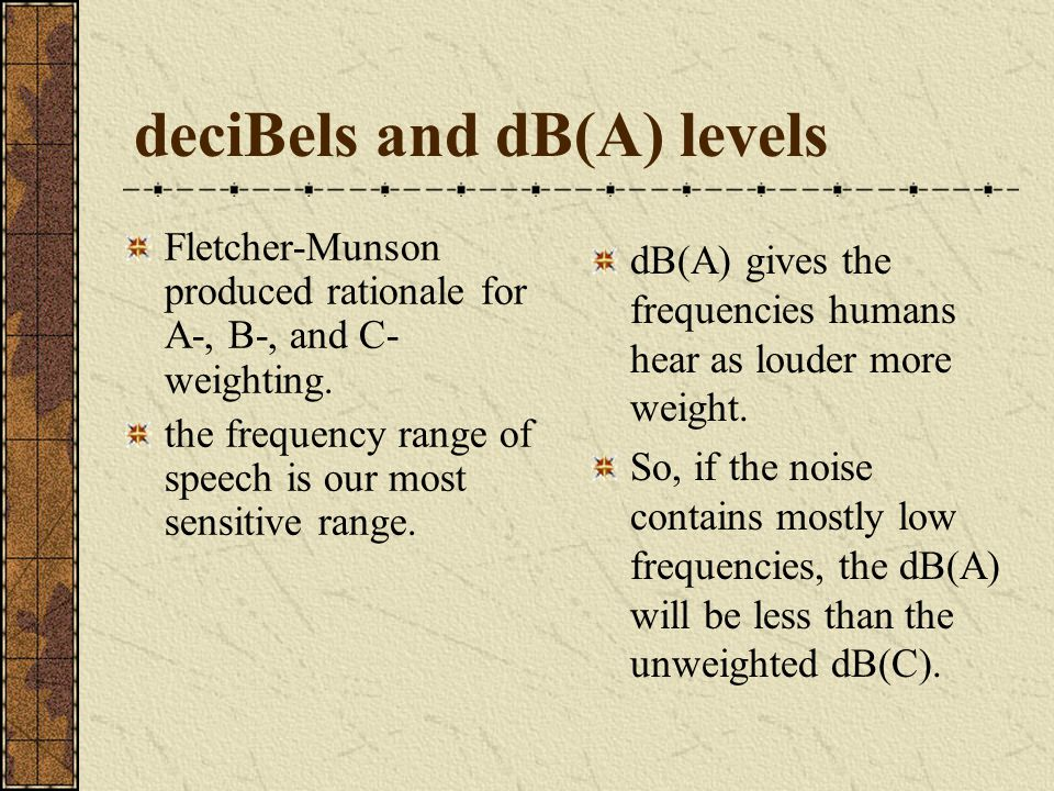 deciBels and dB(A) levels dB(A) gives the frequencies humans hear as louder more weight. So, if the noise contains mostly low frequencies, the dB(A) w