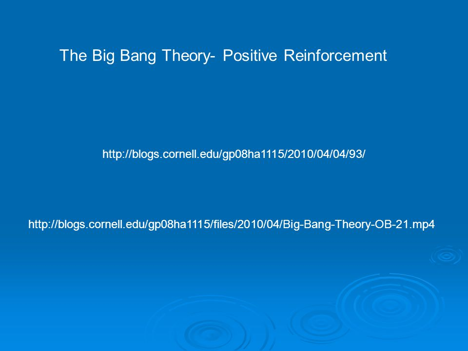 The Big Bang Theory- Positive Reinforcement http://blogs.cornell.edu/gp08ha1115/2010/04/04/93/ http://blogs.cornell.edu/gp08ha1115/files/2010/04/Big-Bang-Theory-OB-21.mp4