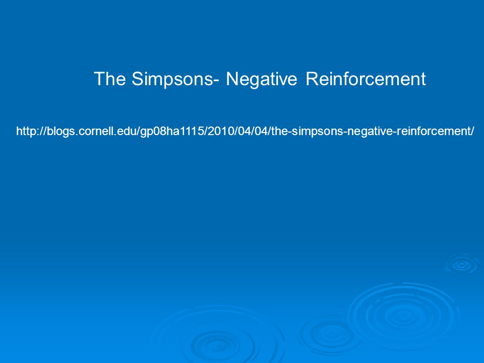 The Simpsons- Negative Reinforcement http://blogs.cornell.edu/gp08ha1115/2010/04/04/the-simpsons-negative-reinforcement/