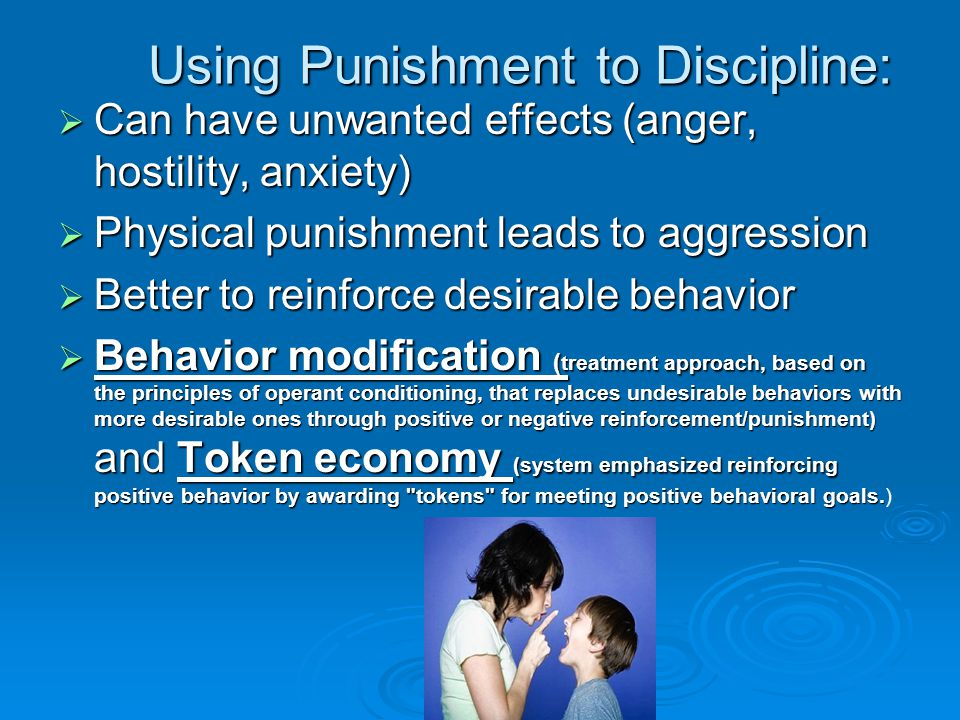 Using Punishment to Discipline:  Can have unwanted effects (anger, hostility, anxiety)  Physical punishment leads to aggression  Better to reinforce desirable behavior  Behavior modification ( treatment approach, based on the principles of operant conditioning, that replaces undesirable behaviors with more desirable ones through positive or negative reinforcement/punishment) and Token economy (system emphasized reinforcing positive behavior by awarding tokens for meeting positive behavioral goals.