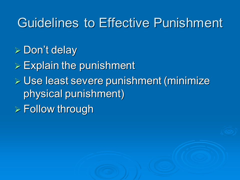 Guidelines to Effective Punishment  Don't delay  Explain the punishment  Use least severe punishment (minimize physical punishment)  Follow through