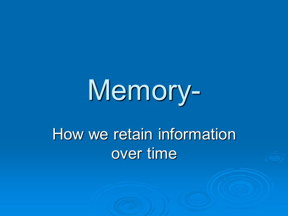 Memory- How we retain information over time