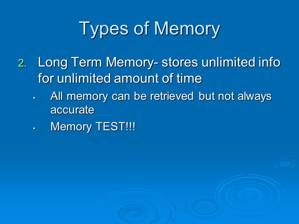 Types of Memory 2. Long Term Memory- stores unlimited info for unlimited amount of time All memory can be retrieved but not always accurate All memory