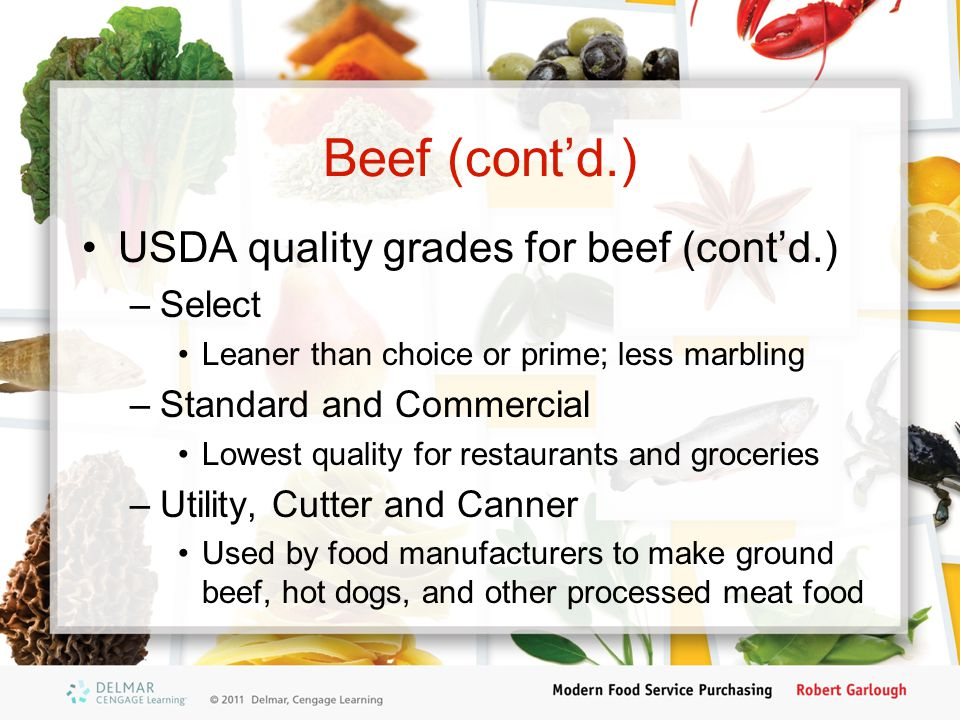 Beef (cont'd.) USDA quality grades for beef (cont'd.) –Select Leaner than choice or prime; less marbling –Standard and Commercial Lowest quality for r