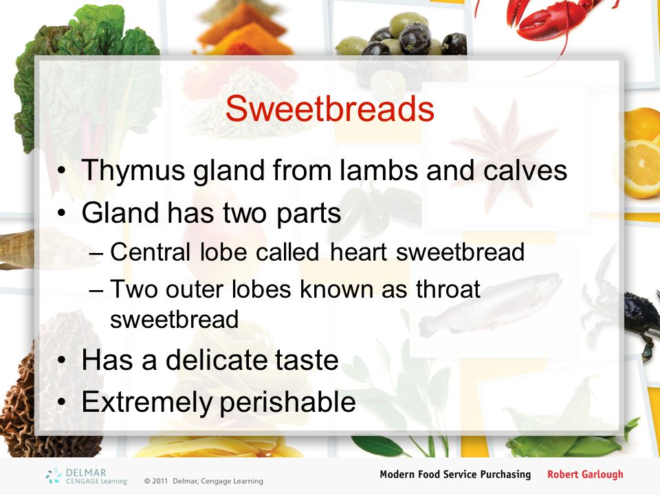 Sweetbreads Thymus gland from lambs and calves Gland has two parts –Central lobe called heart sweetbread –Two outer lobes known as throat sweetbread H