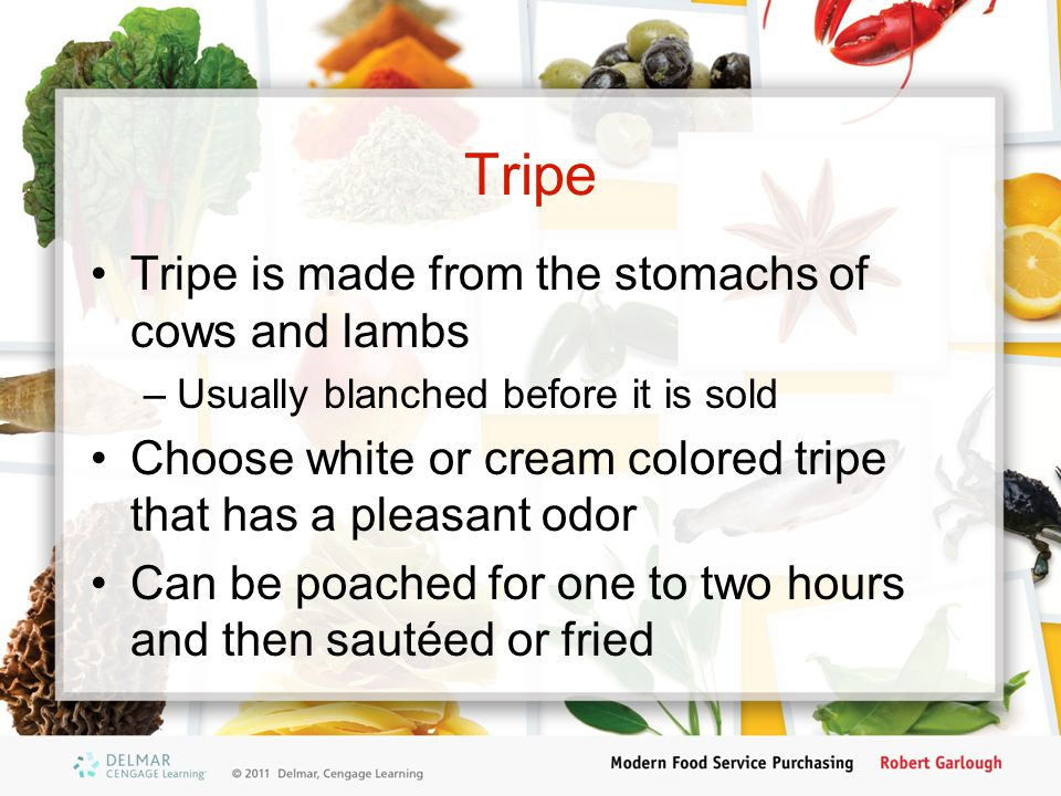 Tripe Tripe is made from the stomachs of cows and lambs –Usually blanched before it is sold Choose white or cream colored tripe that has a pleasant od