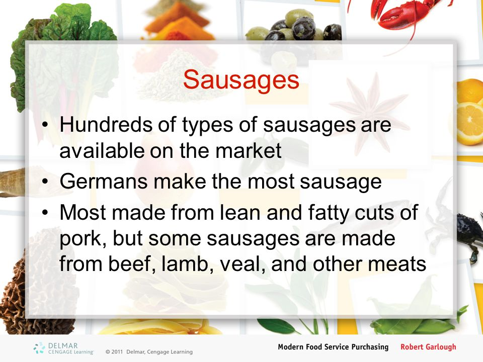 Sausages Hundreds of types of sausages are available on the market Germans make the most sausage Most made from lean and fatty cuts of pork, but some