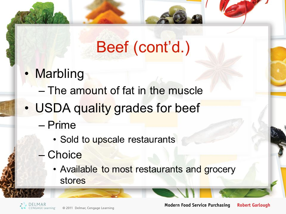 Beef (cont'd.) USDA quality grades for beef (cont'd.) –Select Leaner than choice or prime; less marbling –Standard and Commercial Lowest quality for restaurants and groceries –Utility, Cutter and Canner Used by food manufacturers to make ground beef, hot dogs, and other processed meat food