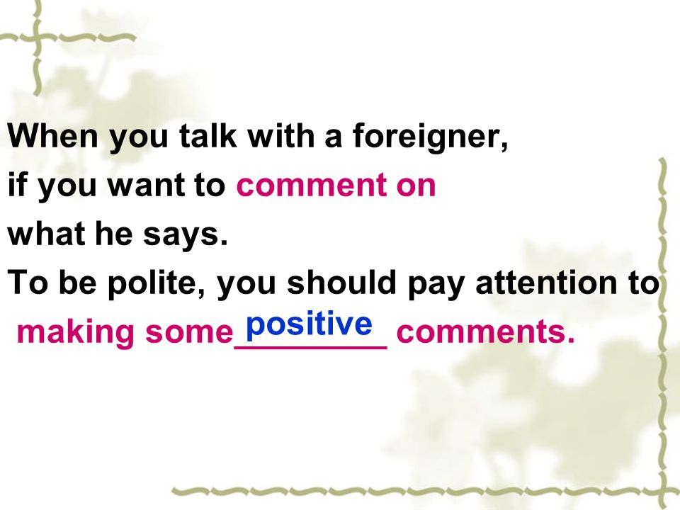 When you talk with a foreigner, if you want to comment on what he says. To be polite, you should pay attention to making some________ comments. positi