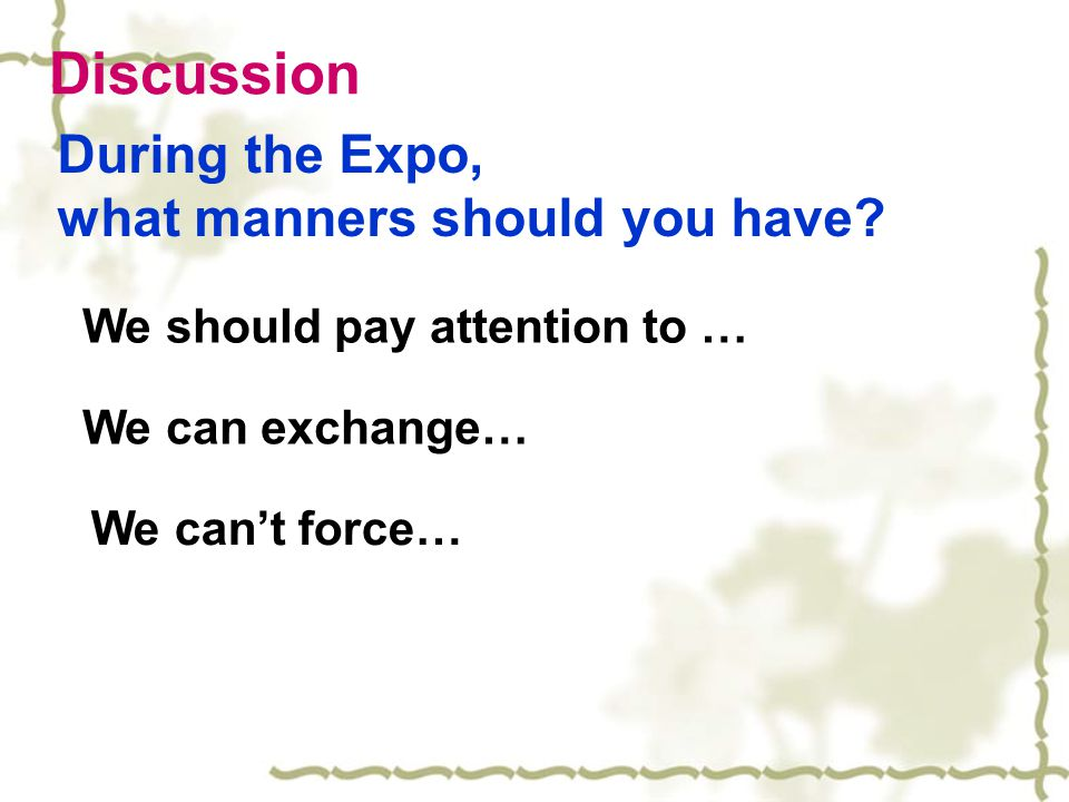 Discussion During the Expo, what manners should you have? We should pay attention to … We can exchange… We can't force…