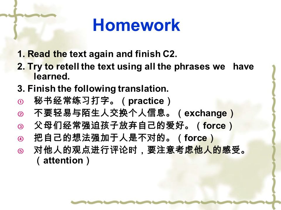 Homework 1. Read the text again and finish C2. 2. Try to retell the text using all the phrases we have learned. 3. Finish the following translation. 