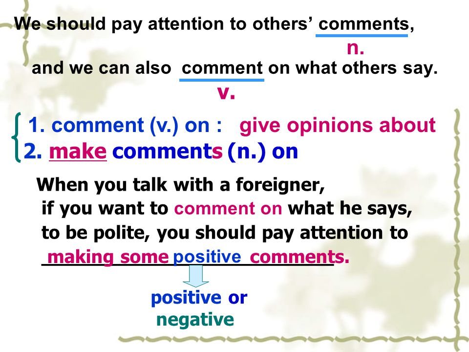 We should pay attention to others' comments, and we can also comment on what others say. v. n. 1. comment (v.) on : 2. make comments (n.) onmake When