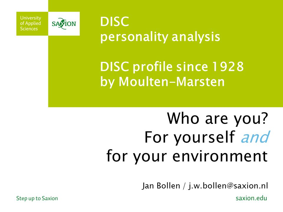 Who are you? For yourself and for your environment Jan Bollen / j.w.bollen@saxion.nl DISC personality analysis DISC profile since 1928 by Moulten-Mars