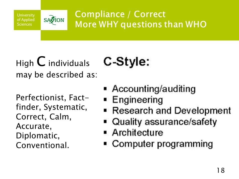 Compliance / Correct More WHY questions than WHO High C individuals may be described as: Perfectionist, Fact- finder, Systematic, Correct, Calm, Accurate, Diplomatic, Conventional.