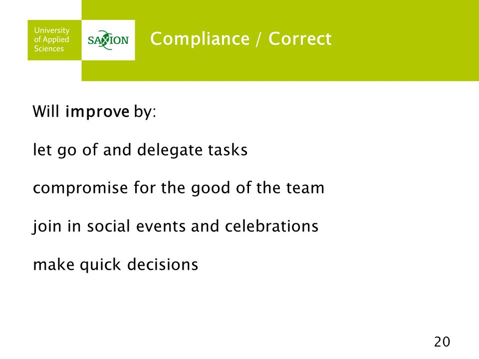 Compliance / Correct 20 Will improve by: let go of and delegate tasks compromise for the good of the team join in social events and celebrations make quick decisions