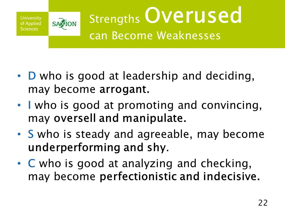 Strengths Overused can Become Weaknesses D who is good at leadership and deciding, may become arrogant. I who is good at promoting and convincing, may