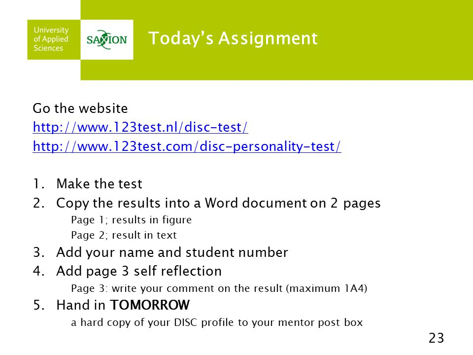 Today's Assignment Go the website http://www.123test.nl/disc-test/ http://www.123test.com/disc-personality-test/ 1.Make the test 2.Copy the results into a Word document on 2 pages Page 1; results in figure Page 2; result in text 3.Add your name and student number 4.Add page 3 self reflection Page 3: write your comment on the result (maximum 1A4) 5.Hand in TOMORROW a hard copy of your DISC profile to your mentor post box 23