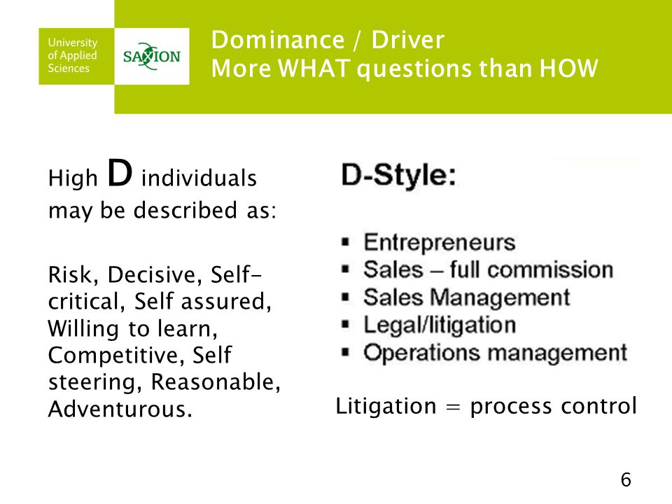 Dominance / Driver More WHAT questions than HOW High D individuals may be described as: Risk, Decisive, Self- critical, Self assured, Willing to learn, Competitive, Self steering, Reasonable, Adventurous.