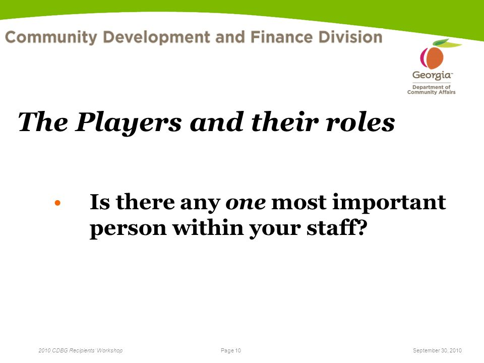 Page 10 2010 CDBG Recipients' WorkshopSeptember 30, 2010 The Players and their roles Is there any one most important person within your staff