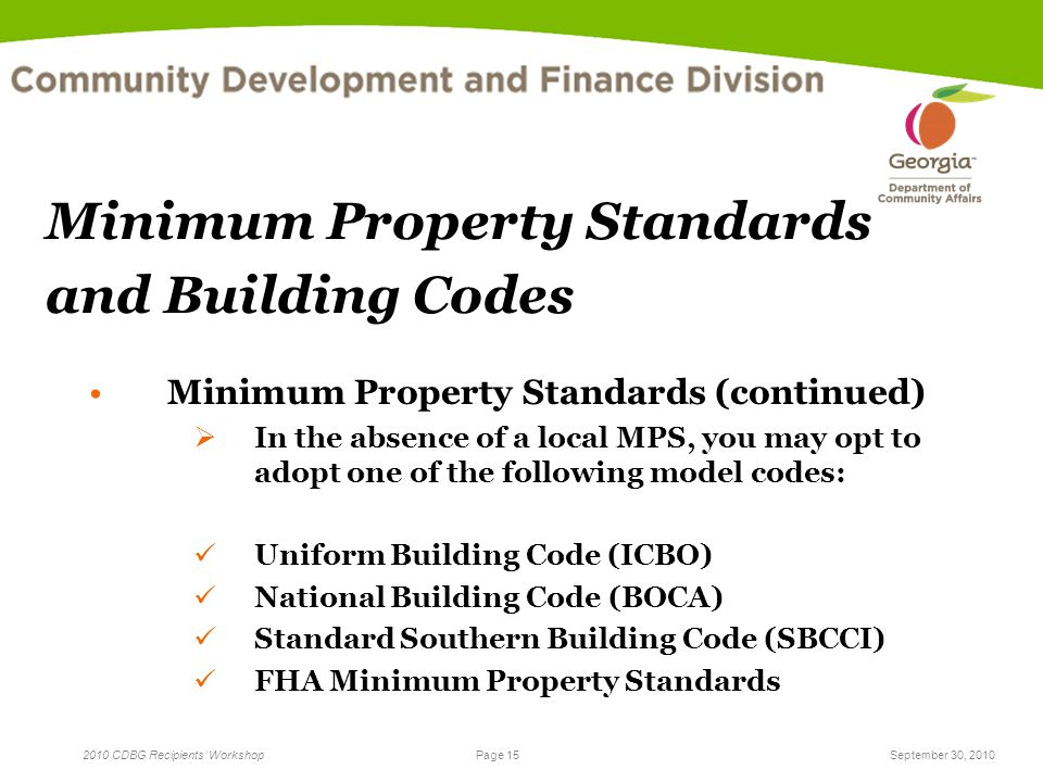 Page 15 2010 CDBG Recipients' WorkshopSeptember 30, 2010 Minimum Property Standards and Building Codes Minimum Property Standards (continued)  In the absence of a local MPS, you may opt to adopt one of the following model codes: Uniform Building Code (ICBO) National Building Code (BOCA) Standard Southern Building Code (SBCCI) FHA Minimum Property Standards