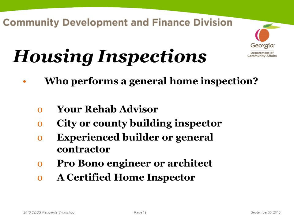 Page 19 2010 CDBG Recipients' WorkshopSeptember 30, 2010 Housing Inspections Who performs a general home inspection.