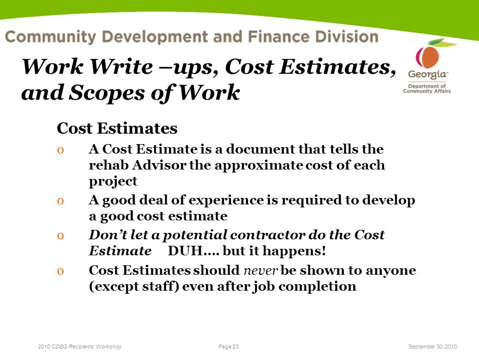 Page 23 2010 CDBG Recipients' WorkshopSeptember 30, 2010 Work Write –ups, Cost Estimates, and Scopes of Work Cost Estimates oA Cost Estimate is a docu