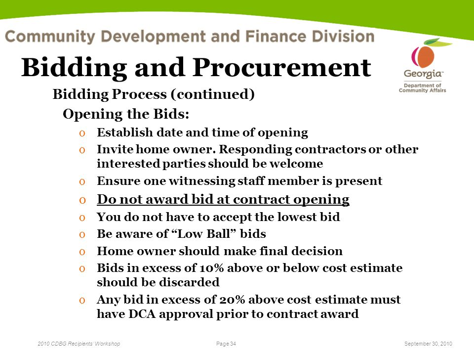 Page 34 2010 CDBG Recipients' WorkshopSeptember 30, 2010 Bidding and Procurement Bidding Process (continued) Opening the Bids: oEstablish date and time of opening oInvite home owner.