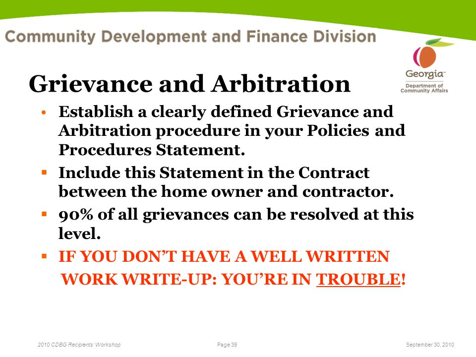Page 39 2010 CDBG Recipients' WorkshopSeptember 30, 2010 Grievance and Arbitration Establish a clearly defined Grievance and Arbitration procedure in your Policies and Procedures Statement.