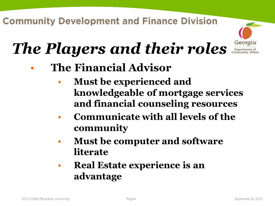 Page 4 2010 CDBG Recipients' WorkshopSeptember 30, 2010 The Players and their roles The Financial Advisor Must be experienced and knowledgeable of mor