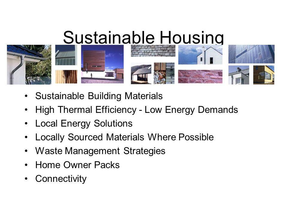 Sustainable Housing Sustainable Building Materials High Thermal Efficiency - Low Energy Demands Local Energy Solutions Locally Sourced Materials Where Possible Waste Management Strategies Home Owner Packs Connectivity