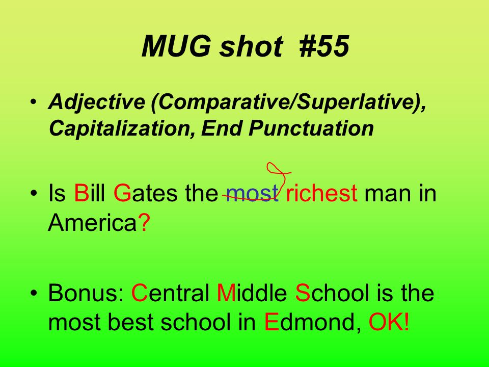 WARM-UP #55 MUG shot Adjective (Comparative/Superlative), Capitalization, End Punctuation Is bill gates the most rich man in america Bonus: centrel middle school is the most best school in edmonde ok.