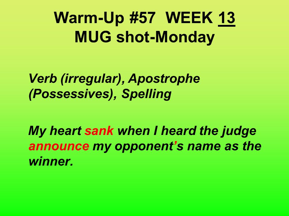 Warm-UP #57 MUG shot-Monday WEEK 13 Verb (irregular), Apostrophe (Possessives), Spelling My heart sinked when I heard the judge anounce my opponents name as the winner Tip: 4 corrections