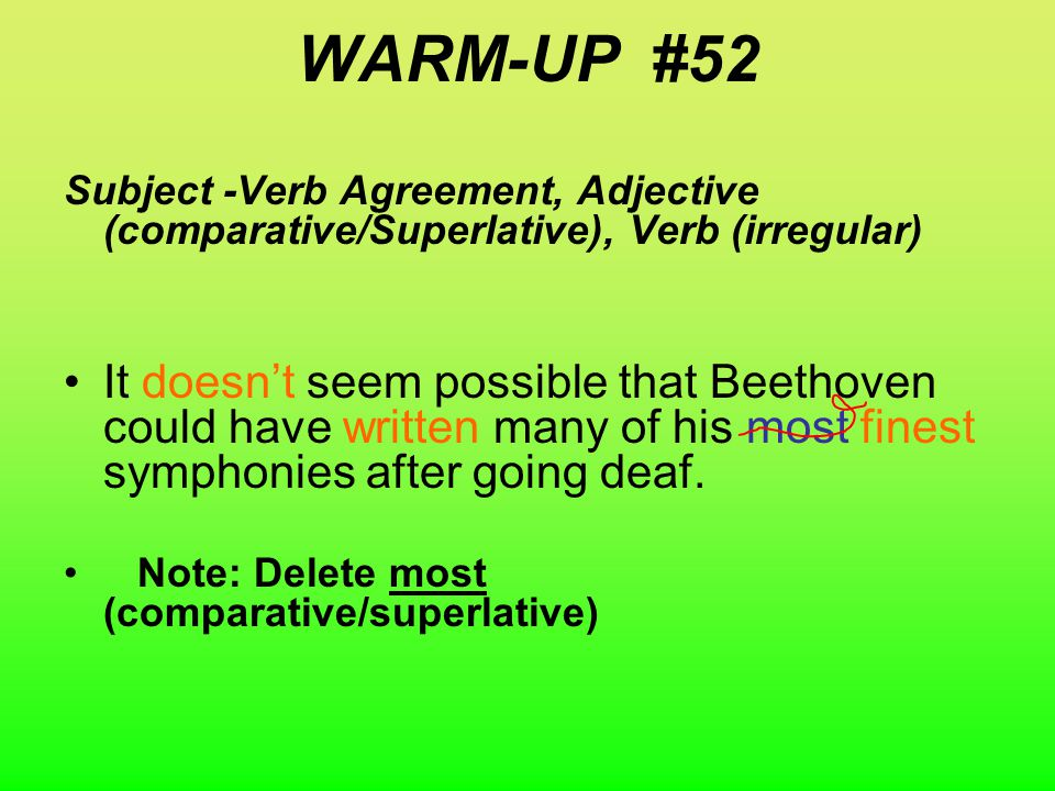 WARM-UP # 52 Daily MUG shot Subject -Verb Agreement, Adjective (comparative/Superlative), Verb (irregular) It don't seem possible that Beethoven could have wrote many of his most fine symphonies after going deaf.