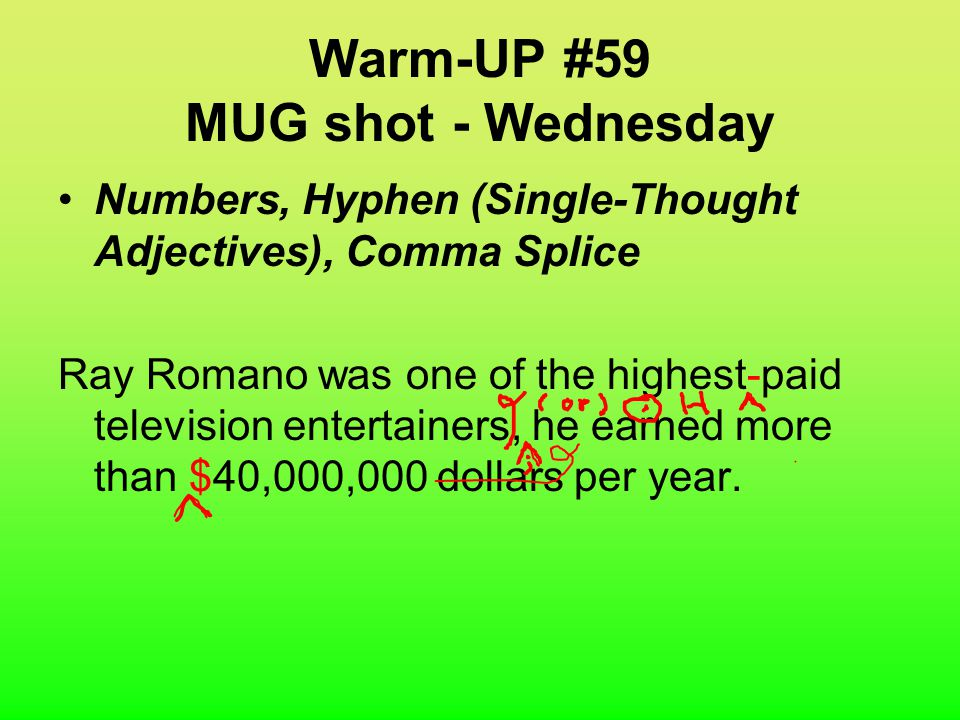 Warm-UP #59 MUG shot - Thursday Numbers, Hyphen (Single-Thought Adjectives), Comma Splice Ray Romano was one of the highest paid television entertainers, he earned more than 40,000,000 dollars per year.