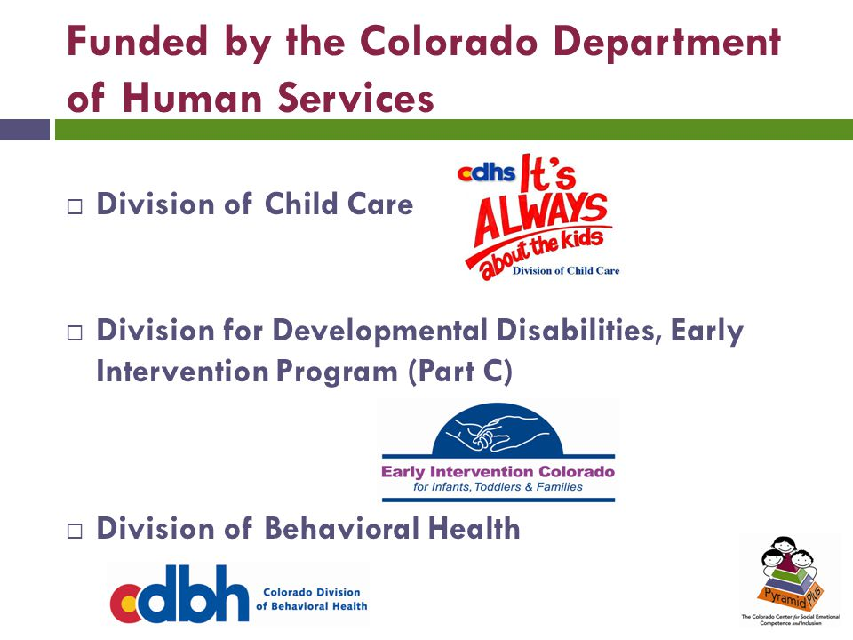 Funded by the Colorado Department of Human Services  Division of Child Care  Division for Developmental Disabilities, Early Intervention Program (Part C)  Division of Behavioral Health