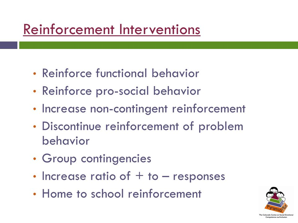Reinforcement Interventions Reinforce functional behavior Reinforce pro-social behavior Increase non-contingent reinforcement Discontinue reinforcement of problem behavior Group contingencies Increase ratio of + to – responses Home to school reinforcement
